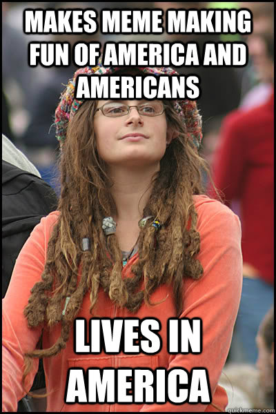 makes meme making fun of america and Americans lives in america - makes meme making fun of america and Americans lives in america  College Liberal