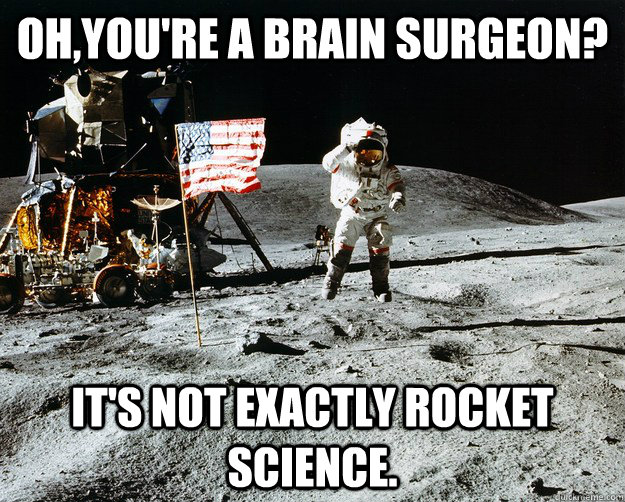 Oh,you're a brain surgeon? It's not exactly rocket science. - Oh,you're a brain surgeon? It's not exactly rocket science.  Unimpressed Astronaut