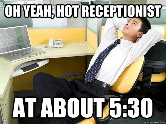 oh yeah hot receptionist at about 530 office thoughts