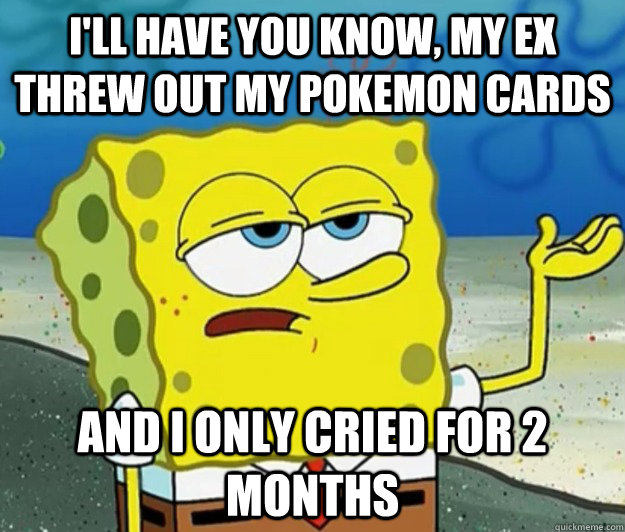I'll have you know, my ex threw out my pokemon cards And I only cried for 2 months - I'll have you know, my ex threw out my pokemon cards And I only cried for 2 months  Tough Spongebob