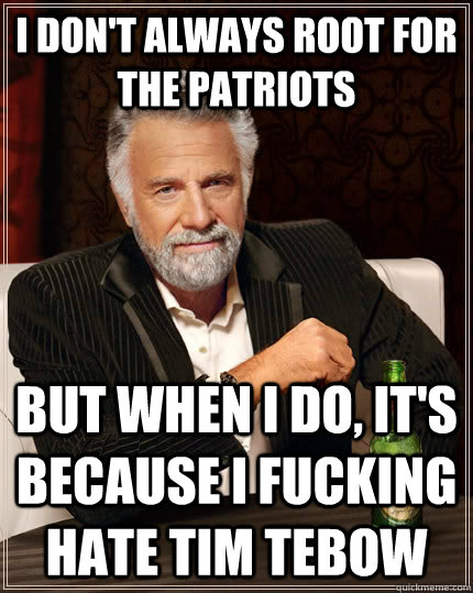 i DON'T ALWAYS root for the patriots but when I do, it's because i fucking hate tim tebow - i DON'T ALWAYS root for the patriots but when I do, it's because i fucking hate tim tebow  The Most Interesting Man In The World