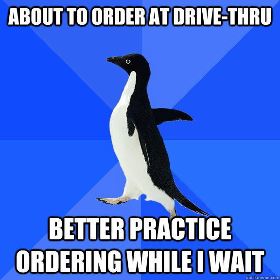 about to order at drive-thru better practice ordering while i wait - about to order at drive-thru better practice ordering while i wait  Socially Awkward Penguin