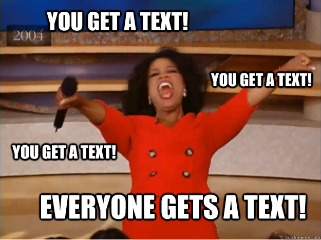 You get a text! EVERYONE GETS A TEXT! you get a text! you get a text! - You get a text! EVERYONE GETS A TEXT! you get a text! you get a text!  oprah you get a car