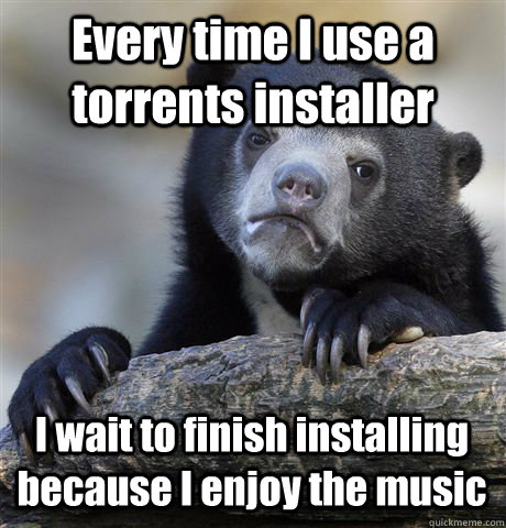 Every time I use a torrents installer I wait to finish installing because I enjoy the music - Every time I use a torrents installer I wait to finish installing because I enjoy the music  Confession Bear