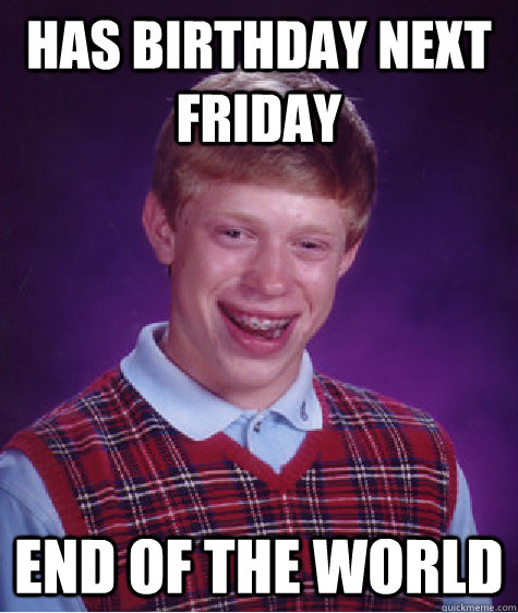 Has birthday next friday end of the world - Has birthday next friday end of the world  Misc