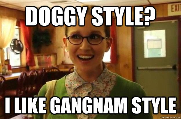 Doggy style? I like gangnam style  - Doggy style? I like gangnam style   Sexually Oblivious Female