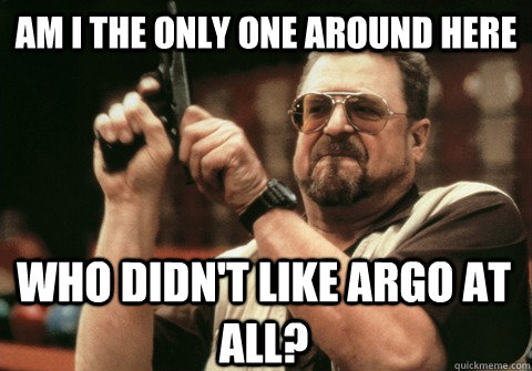 Am I the only one around here who didn't like Argo at all? - Am I the only one around here who didn't like Argo at all?  Am I the only one