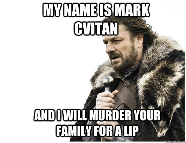 My name is mark cvitan and i will murder your family for a lip - My name is mark cvitan and i will murder your family for a lip  Imminent Ned