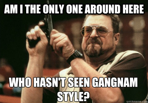 Am I the only one around here who hasn't seen Gangnam Style? - Am I the only one around here who hasn't seen Gangnam Style?  Am I the only one