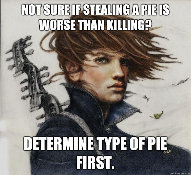 Not sure if stealing a pie is worse than killing? Determine type of pie first.  Advice Kvothe