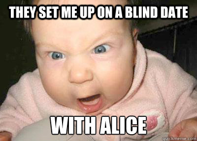 They set me up on a blind date With Alice