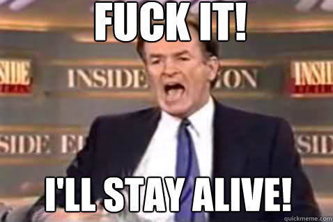 fuck it! I'll stay alive! - fuck it! I'll stay alive!  Fuck It Bill OReilly