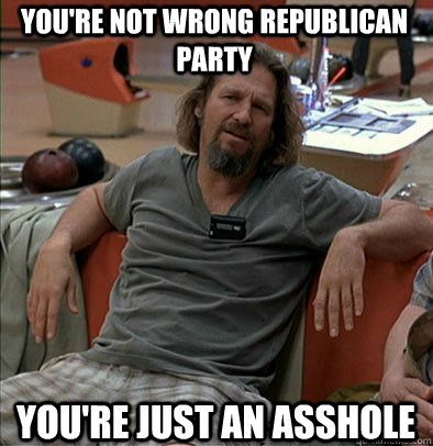 You're not wrong Republican Party You're just an asshole - You're not wrong Republican Party You're just an asshole  The Dude