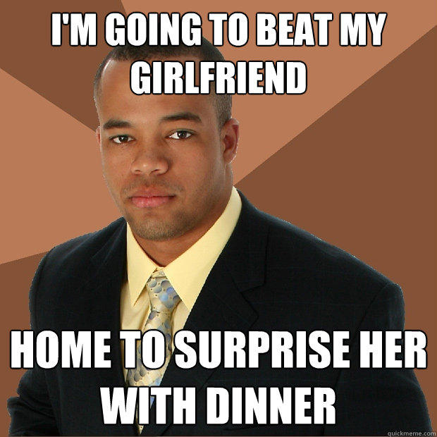 I'm going to beat my girlfriend  home to surprise her with dinner - I'm going to beat my girlfriend  home to surprise her with dinner  Successful Black Man