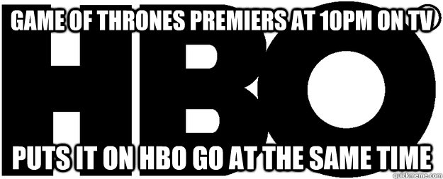 Game of Thrones premiers at 10pm on TV puts it on HBO GO at the same time - Game of Thrones premiers at 10pm on TV puts it on HBO GO at the same time  Good Guy HBO