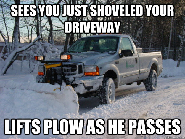 Sees you just shoveled your driveway lifts plow as he passes - Sees you just shoveled your driveway lifts plow as he passes  Misc
