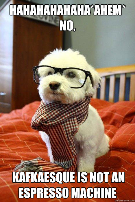 hahahahahaha*ahem* no,  kafkaesque is not an espresso machine - hahahahahaha*ahem* no,  kafkaesque is not an espresso machine  Hipster Dog