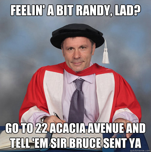 feelin' a bit randy, lad? go to 22 acacia avenue and tell 'em sir bruce sent ya - feelin' a bit randy, lad? go to 22 acacia avenue and tell 'em sir bruce sent ya  Advice Bruce Dickinson
