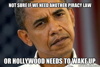 Not sure if we need another piracy law or hollywood needs to wake up - Not sure if we need another piracy law or hollywood needs to wake up  Unsure Obama
