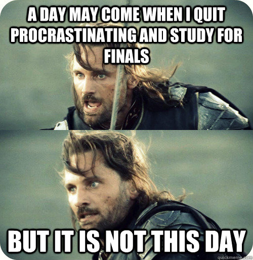 A day may come when I quit procrastinating and study for finals BUT IT IS NOT THIS DAY