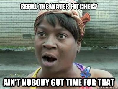 Refill the water pitcher?  AIN'T NOBODY GOT time FOR THAT - Refill the water pitcher?  AIN'T NOBODY GOT time FOR THAT  Misc