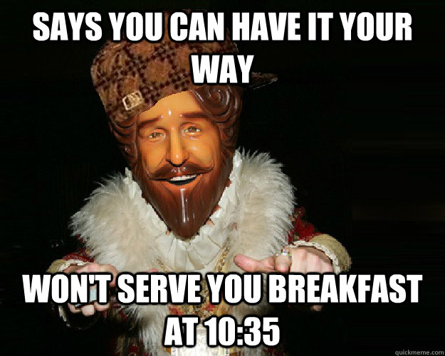 says you can have it your way won't serve you breakfast at 10:35 - says you can have it your way won't serve you breakfast at 10:35  Misc