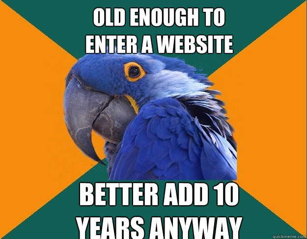 old enough to enter a website better add 10  years anyway - old enough to enter a website better add 10  years anyway  Paranoid Parrot