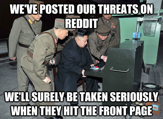 We've posted our threats on reddit We'll surely be taken seriously when they hit the front page - We've posted our threats on reddit We'll surely be taken seriously when they hit the front page  kim jong un