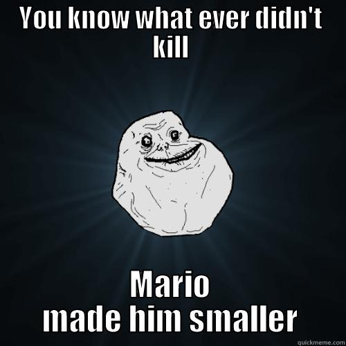 YOU KNOW WHAT EVER DIDN'T KILL MARIO MADE HIM SMALLER Forever Alone