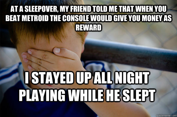 At a sleepover, my friend told me that when you beat Metroid the console would give you money as reward I stayed up all night playing while he slept - At a sleepover, my friend told me that when you beat Metroid the console would give you money as reward I stayed up all night playing while he slept  Confession kid