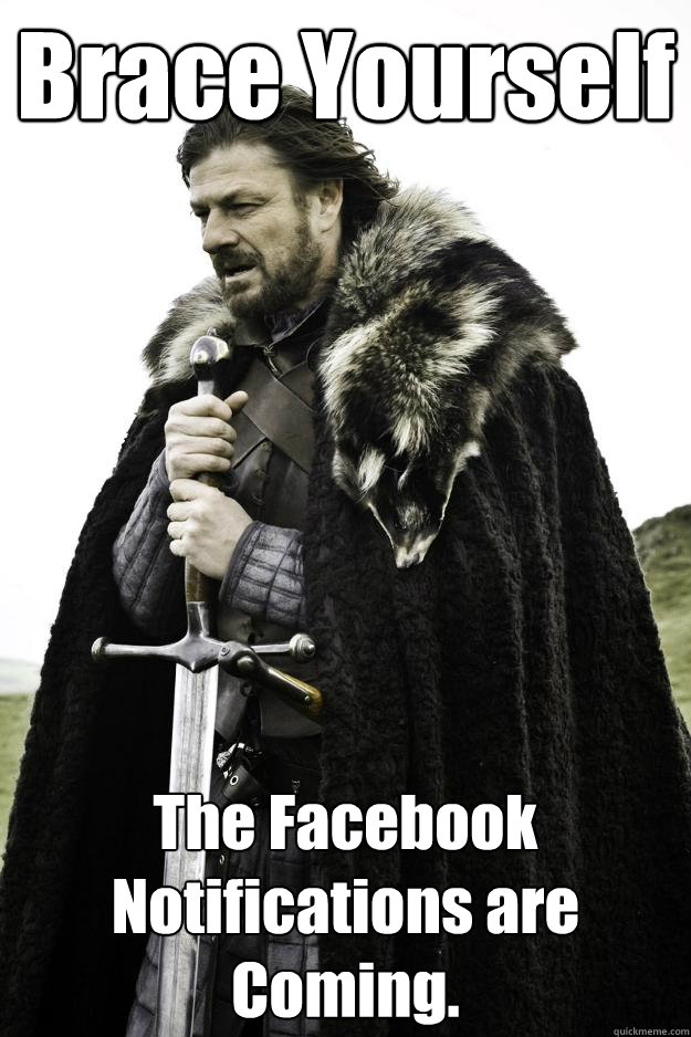 Brace Yourself The Facebook Notifications are Coming. - Brace Yourself The Facebook Notifications are Coming.  Winter is coming