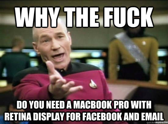 Why the fuck Do you need a MacBook Pro with Retina Display for Facebook and email - Why the fuck Do you need a MacBook Pro with Retina Display for Facebook and email  Misc