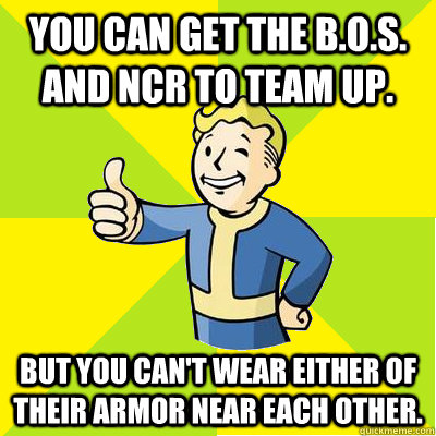 you can Get the B.o.S. and NCR to team up. but you can't wear either of their armor near each other. - you can Get the B.o.S. and NCR to team up. but you can't wear either of their armor near each other.  Fallout new vegas