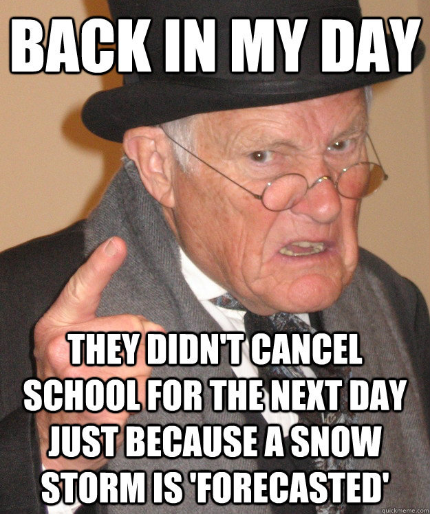 Back in my day they didn't cancel school for the next day just because a snow storm is 'forecasted'  Angry Old Man