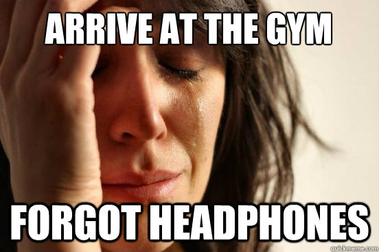 ARRIVE AT THE GYM FORGOT HEADPHONES - ARRIVE AT THE GYM FORGOT HEADPHONES  First World Problems
