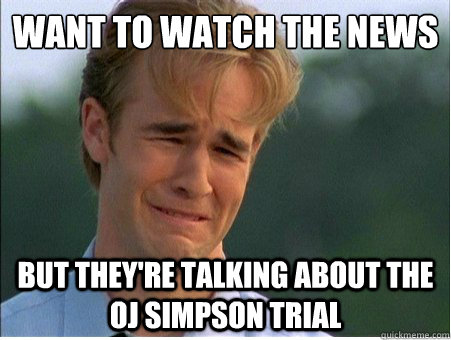 Want to watch the news But they're talking about the OJ Simpson trial - Want to watch the news But they're talking about the OJ Simpson trial  1990s Problems