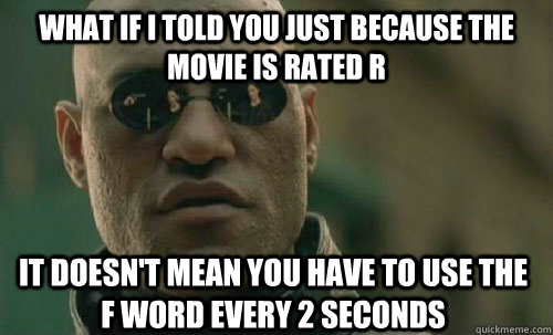 what if i told you just because the movie is rated r  It doesn't mean you have to use the f word every 2 seconds - what if i told you just because the movie is rated r  It doesn't mean you have to use the f word every 2 seconds  Rated R movies now a days