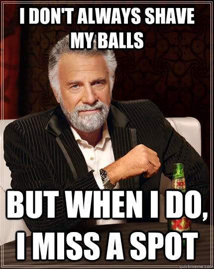 I don't always shave my balls but when I do, I miss a spot - I don't always shave my balls but when I do, I miss a spot  The Most Interesting Man In The World