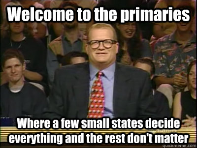 Welcome to the primaries Where a few small states decide everything and the rest don't matter - Welcome to the primaries Where a few small states decide everything and the rest don't matter  Its time to play drew carey