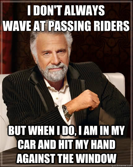 I don't always wave at passing riders but when i do, i am in my car and hit my hand against the window