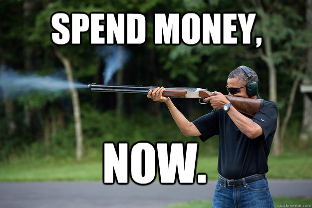Spend money, NOW.  - Spend money, NOW.   Obamas Got A Gun