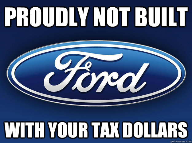 proudly not built with your tax dollars - proudly not built with your tax dollars  Good Guy Ford