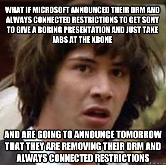 What if microsoft announced their drm and always connected restrictions to get sony to give a boring presentation and just take jabs at the xbone and are going to announce tomorrow that they are removing their drm and always connected restrictions  conspiracy keanu