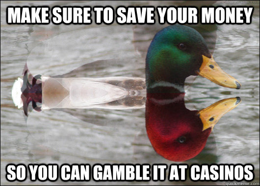 make sure to save your money So you can gamble it at Casinos - make sure to save your money So you can gamble it at Casinos  Good Bad Advice Mallard