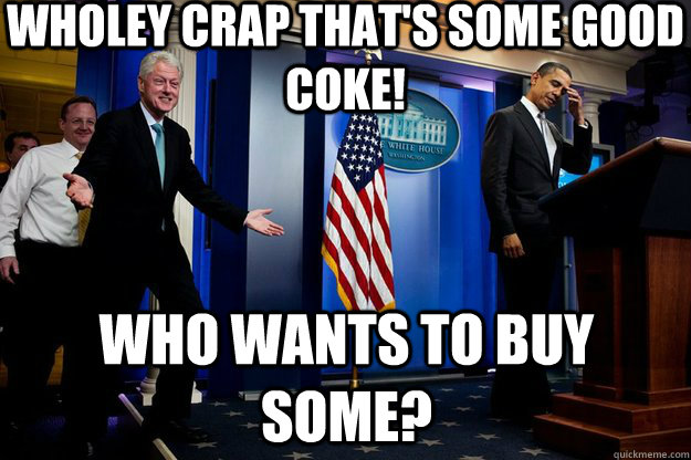 Wholey crap that's some good coke! Who wants to buy some? - Wholey crap that's some good coke! Who wants to buy some?  Inappropriate Timing Bill Clinton