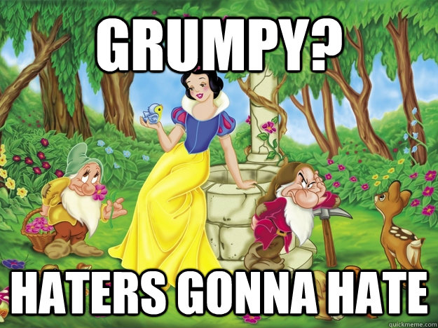 Grumpy? Haters gonna hate