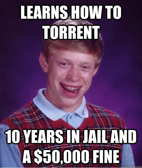 learns how to torrent  10 years in jail and a $50,000 fine  Bad Luck Brian