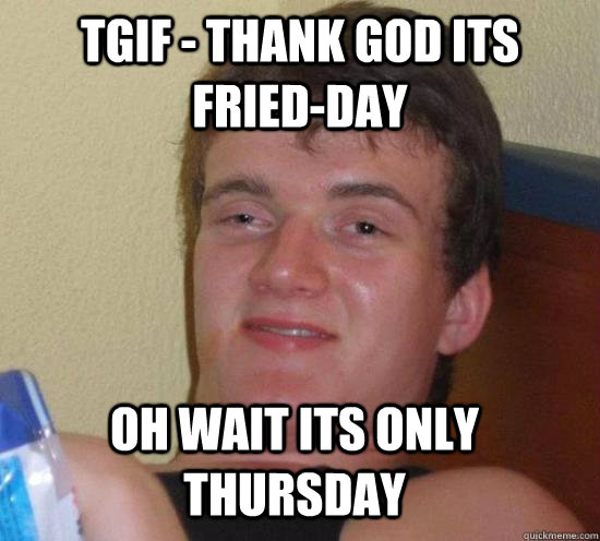 Oh wait its Only Thursday Its Only Thursday Meme