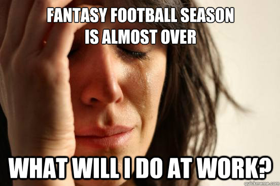Fantasy Football season is almost over what will i do at work? - Fantasy Football season is almost over what will i do at work?  First World Problems