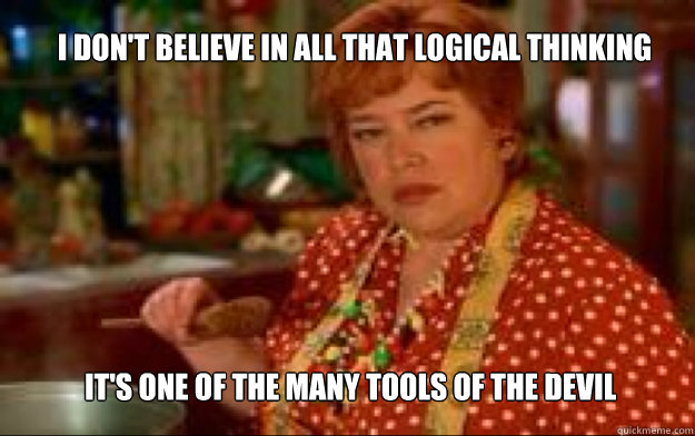 I don't believe in all that logical thinking it's one of the many tools of the devil - I don't believe in all that logical thinking it's one of the many tools of the devil  Waterboy Mama